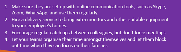 Make sure they are set up with online communication tools, such as Skype, Zoom, WhatsApp, and use them regularly. Hire a delivery service to bring extra monitors and other suitable equipment to your employee's homes. Encourage regular catch ups between colleagues, but don't force meetings. Let your teams organise their time amongst themselves and let them block out time when they can focus on their families.